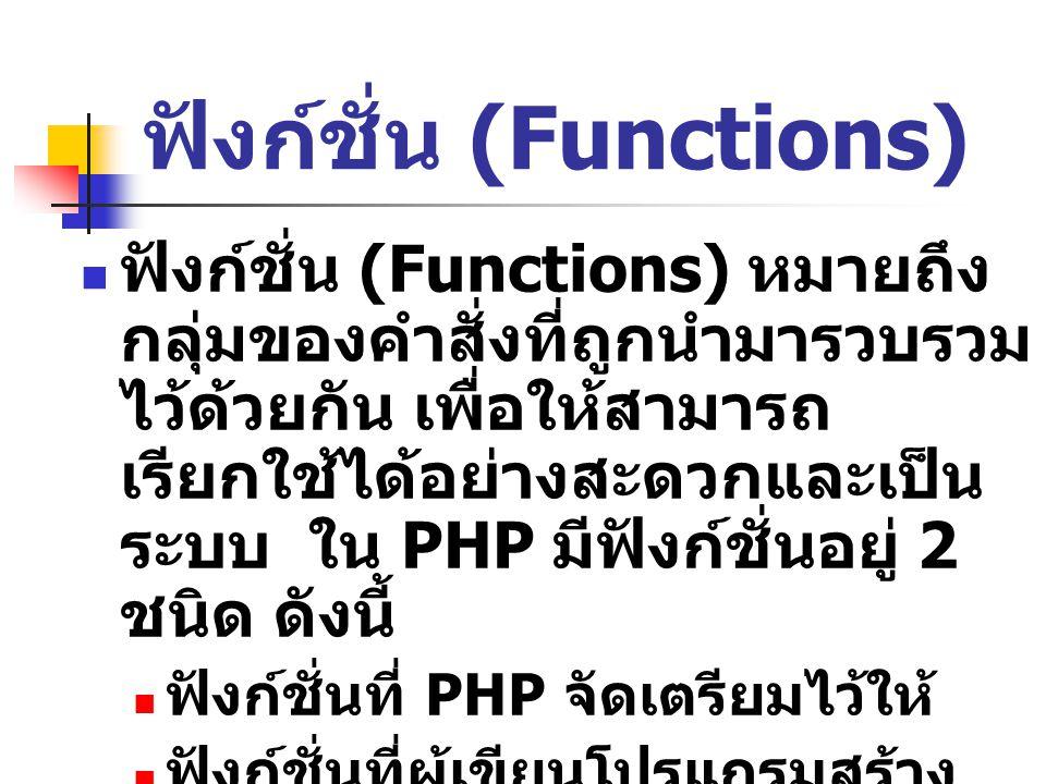 ฟังก์ชั่น (Functions) ฟังก์ชั่น (Functions) หมายถึง กลุ่มของคำสั่งที่ถูกนำมารวบรวม ไว้ด้วยกัน เพื่อให้สามารถ เรียกใช้ได้อย่างสะดวกและเป็น ระบบ ใน PHP มีฟังก์ชั่นอยู่ 2 ชนิด ดังนี้ ฟังก์ชั่นที่ PHP จัดเตรียมไว้ให้ ฟังก์ชั่นที่ผู้เขียนโปรแกรมสร้าง ขึ้นมาใช้เองเรียกว่า User- defined functions