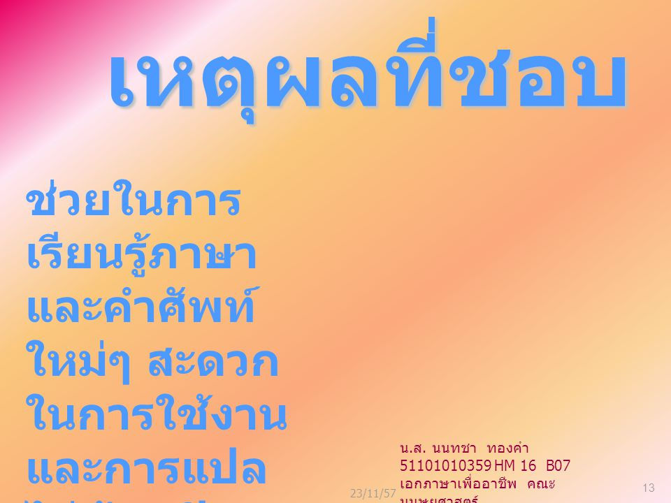 23/11/57 13 เหตุผลที่ชอบ ช่วยในการ เรียนรู้ภาษา และคำศัพท์ ใหม่ๆ สะดวก ในการใช้งาน และการแปล ไม่ต้องเปิด ดิกชันนารี บ่อยๆ น.