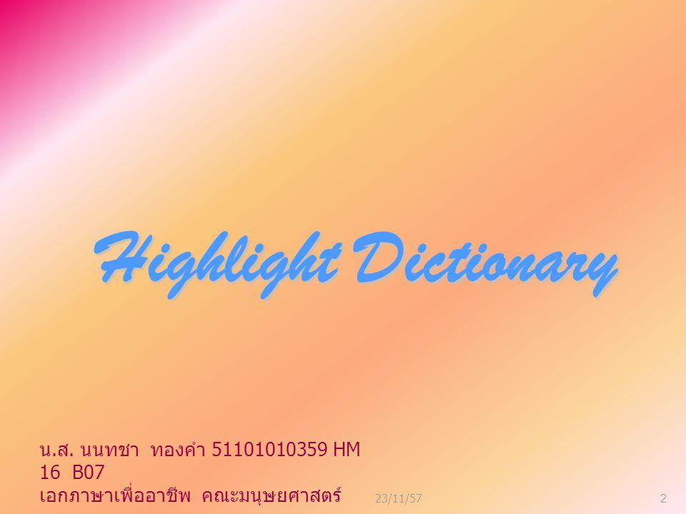 23/11/57 3 ไฮไลต์ดิกชั่นนารี ไฮไลต์ดิกชั่นนารี เป็นพจนานุกรม อิเล็คทรอนิกส์ อังกฤษ - ไทย และ ไทย - อังกฤษ มีคลังข้อมูลบรรจุ คำศัพท์จากพจนานุกรม อิเล็คทรอนิกส์ ถึง 3 เล่ม รวมกัน กว่า 180,000 รายการ สมบูรณ์ แบบด้วย ความหมาย, ประเภทของ คำศัพท์, คำย่อ, คำพ้องเสียง, คำ เหมือน, คำไกล้เคียง, คำตรงข้าม, ตัวอย่างประโยค น.
