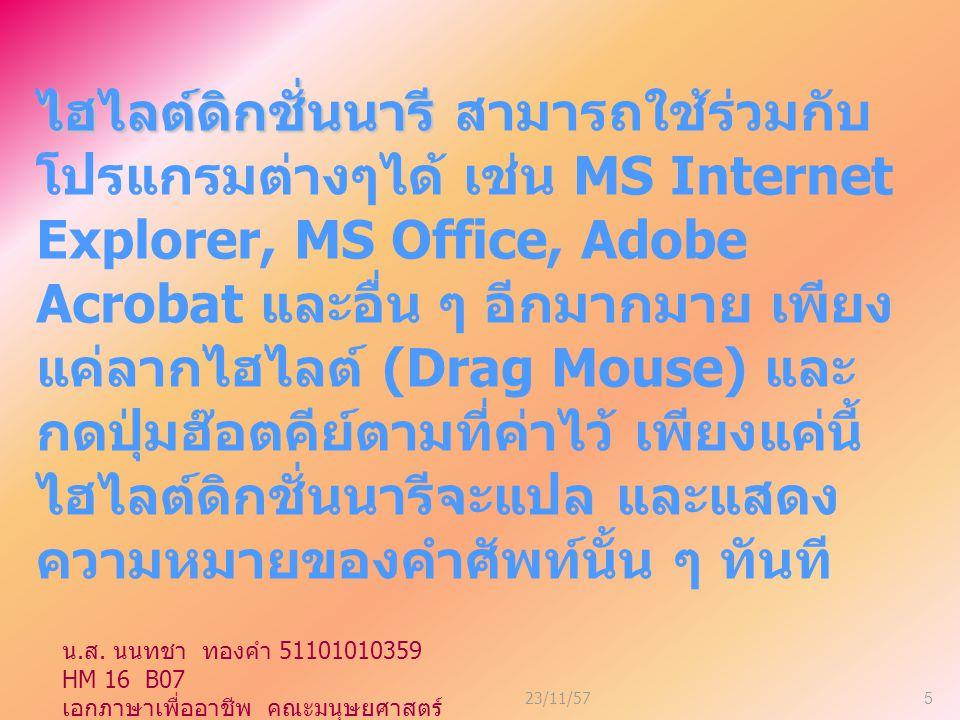 23/11/575 ไฮไลต์ดิกชั่นนารี ไฮไลต์ดิกชั่นนารี สามารถใช้ร่วมกับ โปรแกรมต่างๆได้ เช่น MS Internet Explorer, MS Office, Adobe Acrobat และอื่น ๆ อีกมากมาย เพียง แค่ลากไฮไลต์ (Drag Mouse) และ กดปุ่มฮ๊อตคีย์ตามที่ค่าไว้ เพียงแค่นี้ ไฮไลต์ดิกชั่นนารีจะแปล และแสดง ความหมายของคำศัพท์นั้น ๆ ทันที น.