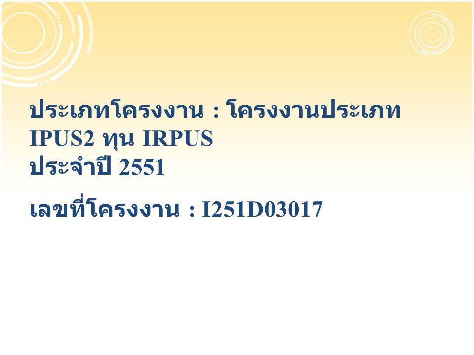 ประเภทโครงงาน : โครงงานประเภท IPUS2 ทุน IRPUS ประจำปี 2551 เลขที่โครงงาน : I251D03017
