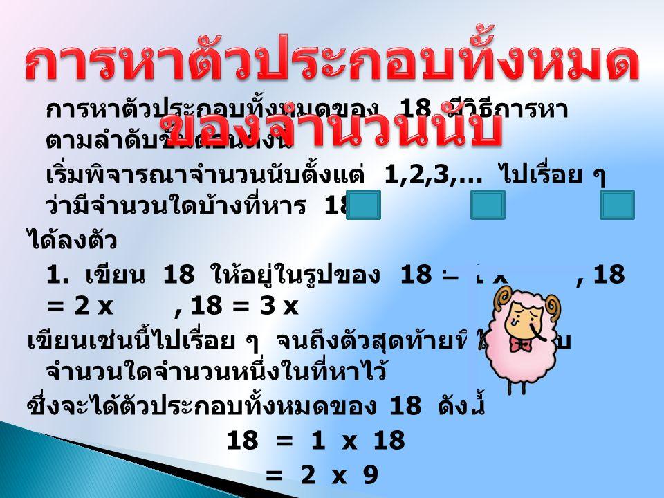 วิธีทำ 36 = 1 x 36 36 = 2 x 18 36 = 3 x 12 36 = 4 x 9 36 = 6 x 6 ดังนั้นตัวประกอบทั้งหมดของ 36 คือ 1, 2, 3, 4, 6, 9, 12, 18 และ 36 จงหาตัวประกอบทั้งหมด ของ 36