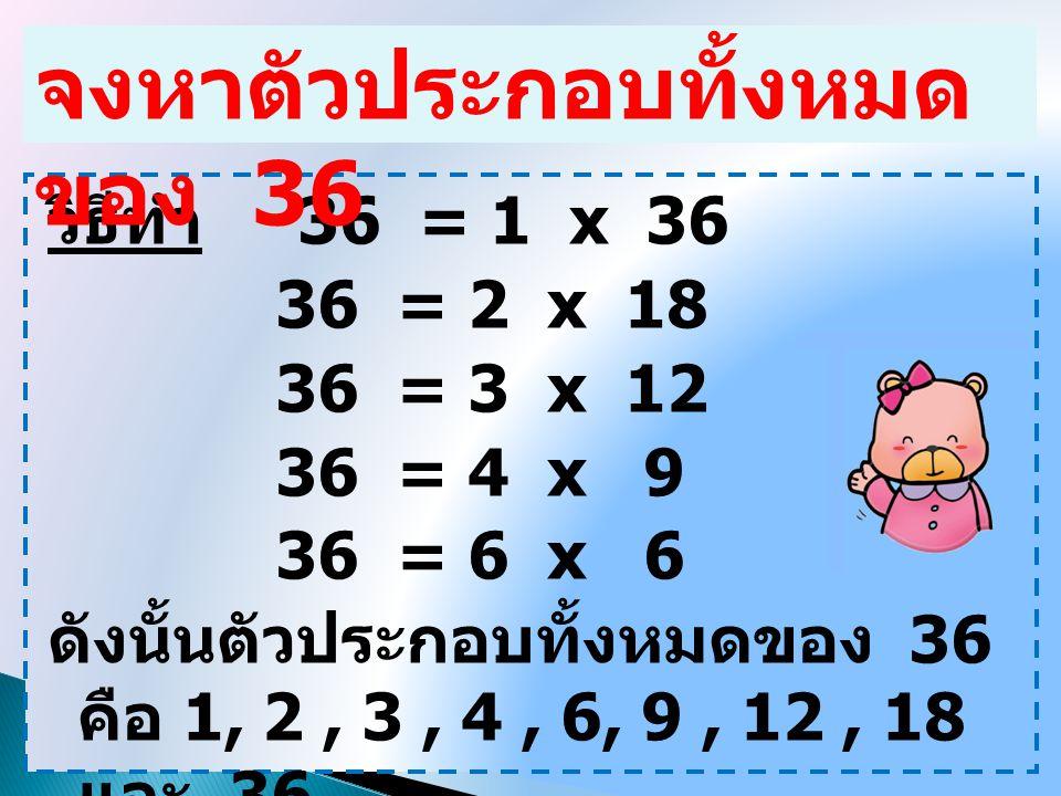 วิธีทำ 36 = 1 x 36 36 = 2 x 18 36 = 3 x 12 36 = 4 x 9 36 = 6 x 6 ดังนั้นตัวประกอบทั้งหมดของ 36 คือ 1, 2, 3, 4, 6, 9, 12, 18 และ 36 จงหาตัวประกอบทั้งหม