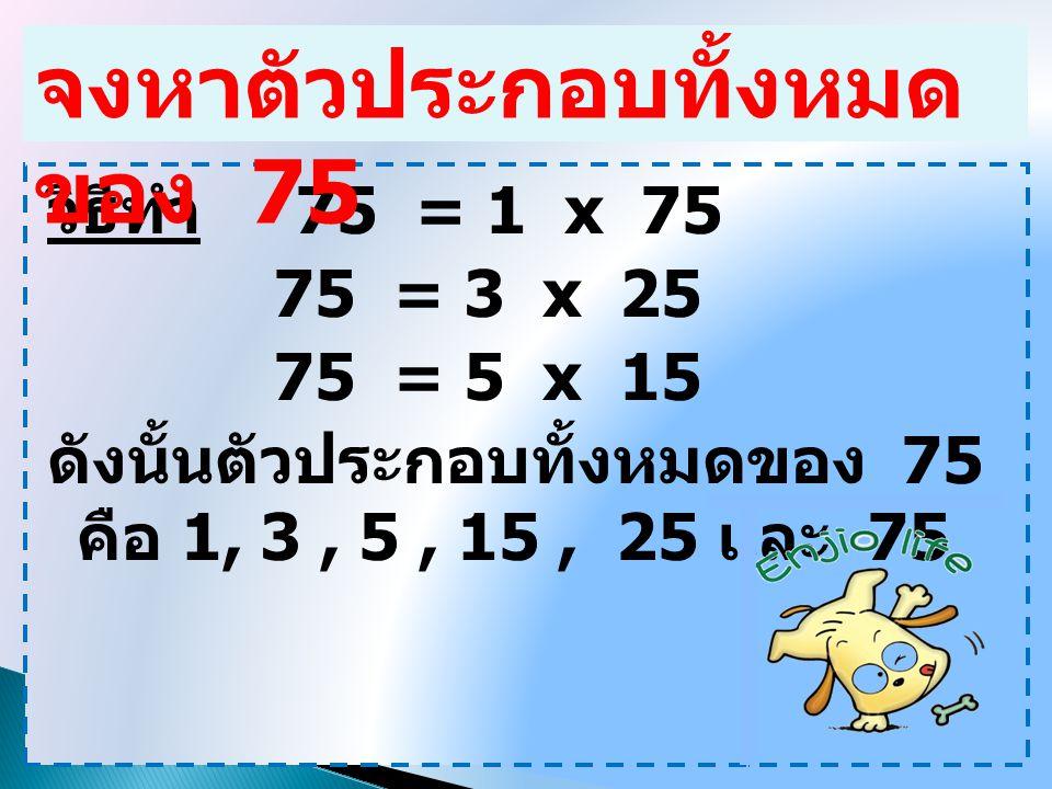 จำนวนนับใด ๆ เป็นตัวประกอบ ของตัวเอง 1 เป็นตัวประกอบของ จำนวนนับทุกจำนวน เพราะว่า 1 สามารถหาร จำนวนนับทุกจำนวนได้ลง ตัว