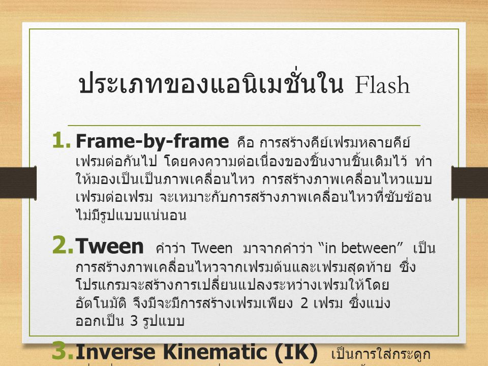 ประเภทของแอนิเมชั่นใน Flash 1. Frame-by-frame คือ การสร้างคีย์เฟรมหลายคีย์ เฟรมต่อกันไป โดยคงความต่อเนื่องของชิ้นงานชิ้นเดิมไว้ ทำ ให้มองเป็นเป็นภาพเค