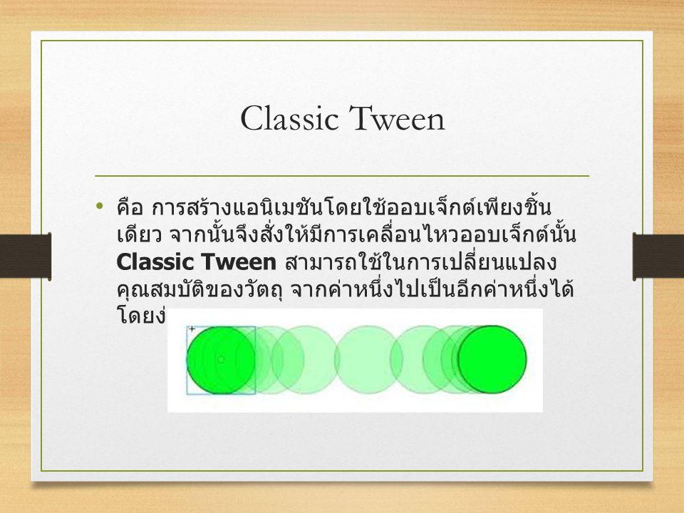 Classic Tween คือ การสร้างแอนิเมชันโดยใช้ออบเจ็กต์เพียงชิ้น เดียว จากนั้นจึงสั่งให้มีการเคลื่อนไหวออบเจ็กต์นั้น Classic Tween สามารถใช้ในการเปลี่ยนแปล
