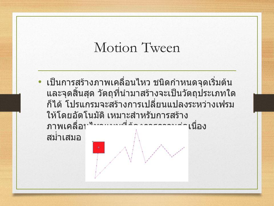 Motion Tween เป็นการสร้างภาพเคลื่อนไหว ชนิดกำหนดจุดเริ่มต้น และจุดสิ้นสุด วัตถุที่นำมาสร้างจะเป็นวัตถุประเภทใด ก็ได้ โปรแกรมจะสร้างการเปลี่ยนแปลงระหว่