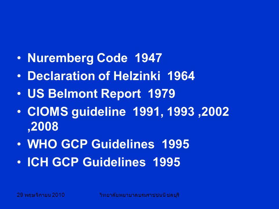 29 พฤษจิกายน 2010 วิทยาลัยพยาบาลบรมราชชนนี ชลบุรี Nuremberg Code 1947 Declaration of Helzinki 1964 US Belmont Report 1979 CIOMS guideline 1991, 1993,2002,2008 WHO GCP Guidelines 1995 ICH GCP Guidelines 1995
