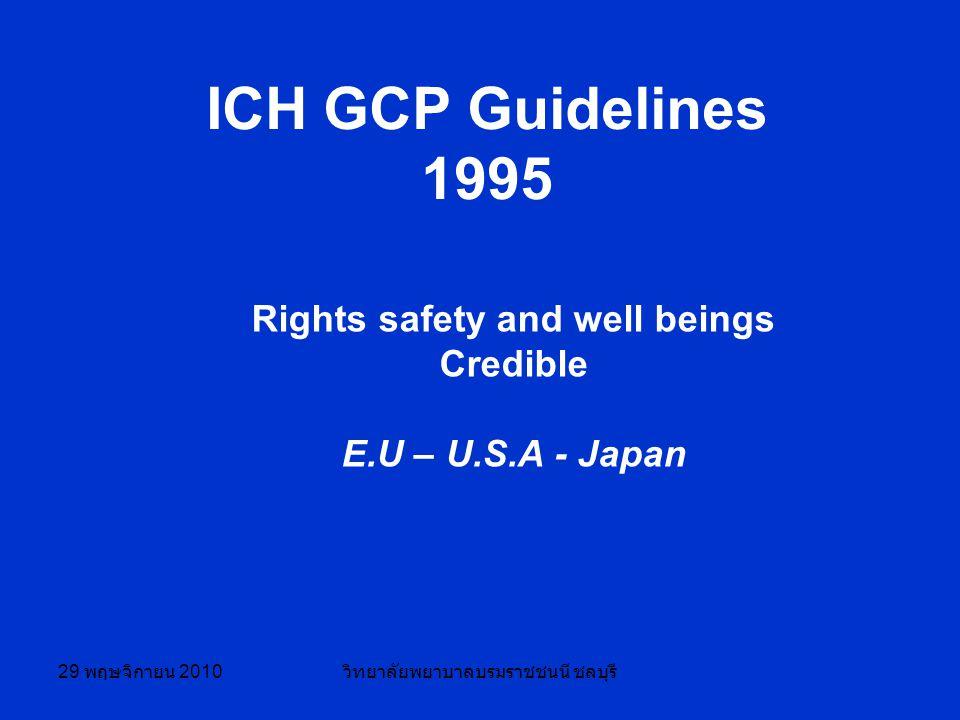 29 พฤษจิกายน 2010 วิทยาลัยพยาบาลบรมราชชนนี ชลบุรี ICH GCP Guidelines 1995 Rights safety and well beings Credible E.U – U.S.A - Japan