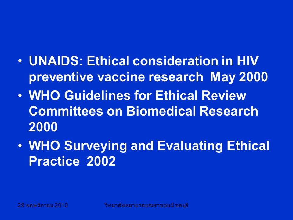 29 พฤษจิกายน 2010 วิทยาลัยพยาบาลบรมราชชนนี ชลบุรี UNAIDS: Ethical consideration in HIV preventive vaccine research May 2000 WHO Guidelines for Ethical Review Committees on Biomedical Research 2000 WHO Surveying and Evaluating Ethical Practice 2002