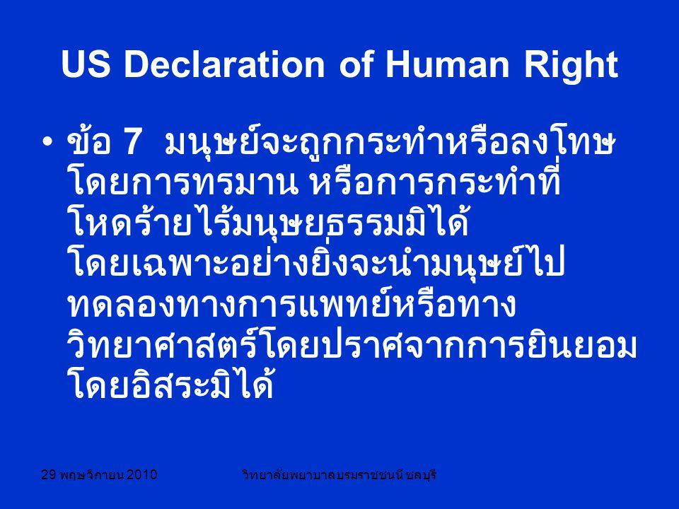 29 พฤษจิกายน 2010 วิทยาลัยพยาบาลบรมราชชนนี ชลบุรี US Declaration of Human Right ข้อ 7 มนุษย์จะถูกกระทำหรือลงโทษ โดยการทรมาน หรือการกระทำที่ โหดร้ายไร้มนุษยธรรมมิได้ โดยเฉพาะอย่างยิ่งจะนำมนุษย์ไป ทดลองทางการแพทย์หรือทาง วิทยาศาสตร์โดยปราศจากการยินยอม โดยอิสระมิได้