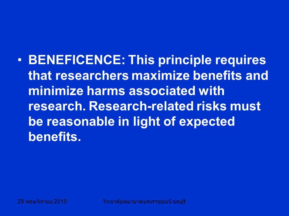 29 พฤษจิกายน 2010 วิทยาลัยพยาบาลบรมราชชนนี ชลบุรี BENEFICENCE: This principle requires that researchers maximize benefits and minimize harms associated with research.