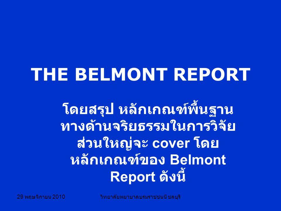 29 พฤษจิกายน 2010 วิทยาลัยพยาบาลบรมราชชนนี ชลบุรี THE BELMONT REPORT โดยสรุป หลักเกณฑ์พื้นฐาน ทางด้านจริยธรรมในการวิจัย ส่วนใหญ่จะ cover โดย หลักเกณฑ์ของ Belmont Report ดังนี้
