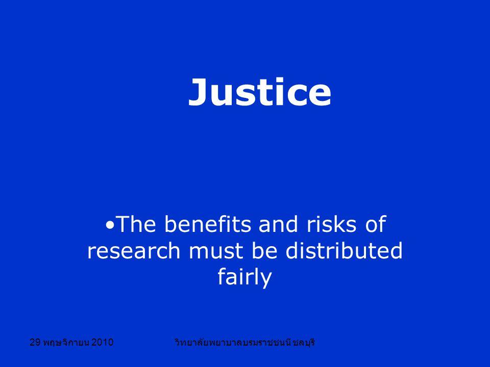 29 พฤษจิกายน 2010 วิทยาลัยพยาบาลบรมราชชนนี ชลบุรี Justice The benefits and risks of research must be distributed fairly