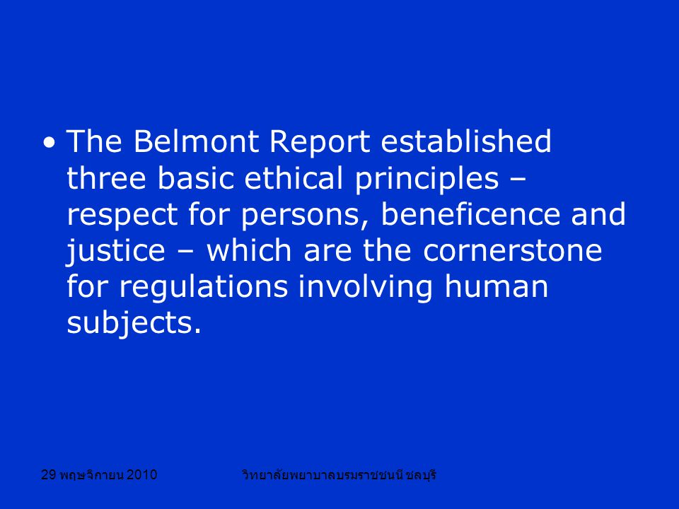 29 พฤษจิกายน 2010 วิทยาลัยพยาบาลบรมราชชนนี ชลบุรี The Belmont Report established three basic ethical principles – respect for persons, beneficence and justice – which are the cornerstone for regulations involving human subjects.