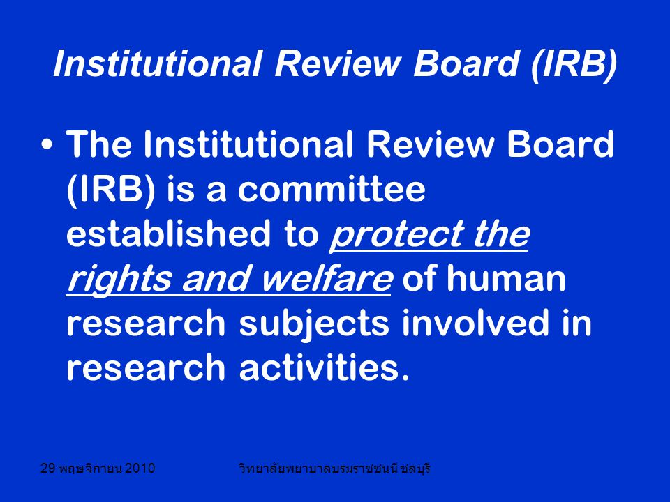 29 พฤษจิกายน 2010 วิทยาลัยพยาบาลบรมราชชนนี ชลบุรี Institutional Review Board (IRB) The Institutional Review Board (IRB) is a committee established to protect the rights and welfare of human research subjects involved in research activities.