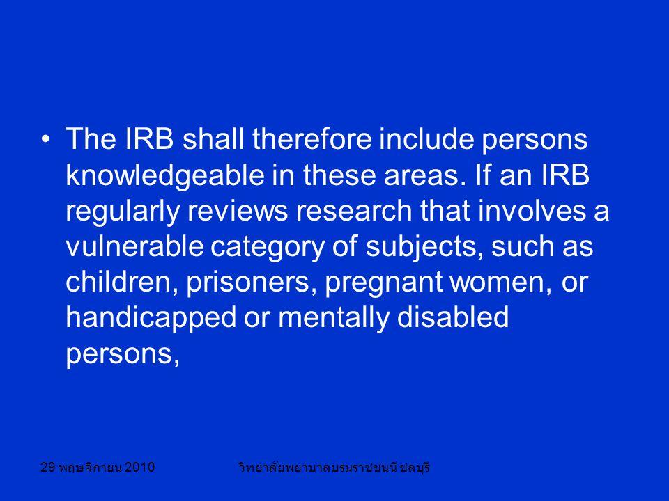 29 พฤษจิกายน 2010 วิทยาลัยพยาบาลบรมราชชนนี ชลบุรี The IRB shall therefore include persons knowledgeable in these areas.