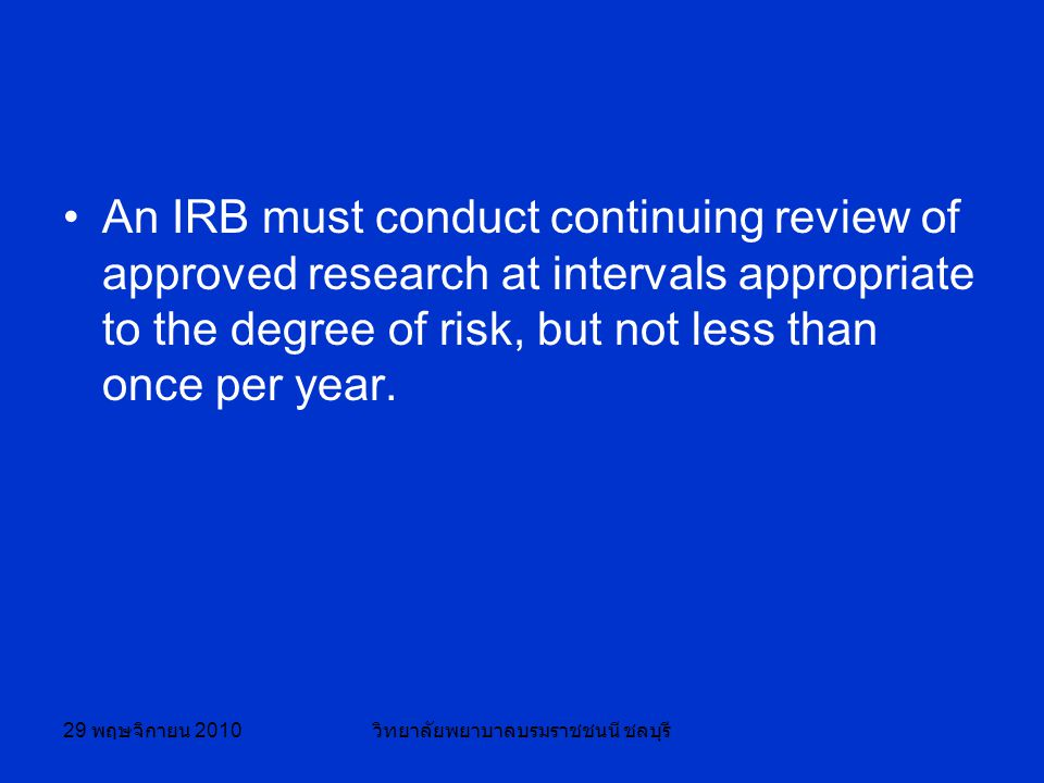 29 พฤษจิกายน 2010 วิทยาลัยพยาบาลบรมราชชนนี ชลบุรี An IRB must conduct continuing review of approved research at intervals appropriate to the degree of risk, but not less than once per year.