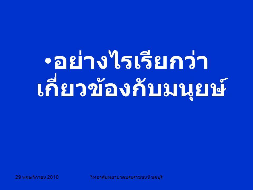29 พฤษจิกายน 2010 วิทยาลัยพยาบาลบรมราชชนนี ชลบุรี อย่างไรเรียกว่า เกี่ยวข้องกับมนุยษ์