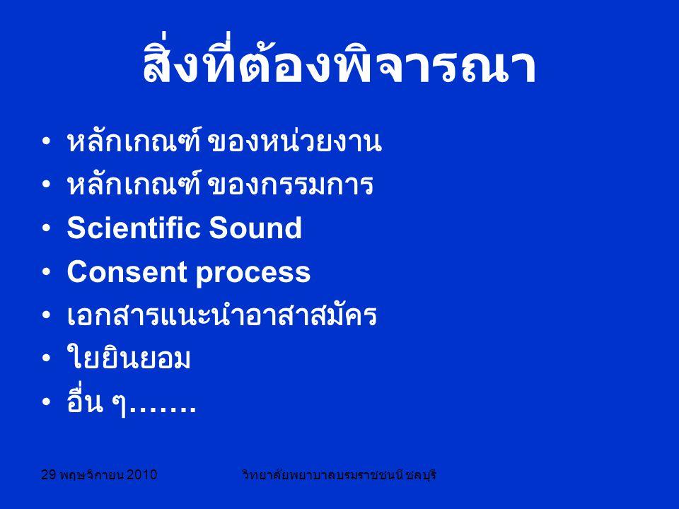 29 พฤษจิกายน 2010 วิทยาลัยพยาบาลบรมราชชนนี ชลบุรี สิ่งที่ต้องพิจารณา หลักเกณฑ์ ของหน่วยงาน หลักเกณฑ์ ของกรรมการ Scientific Sound Consent process เอกสารแนะนำอาสาสมัคร ใยยินยอม อื่น ๆ …….