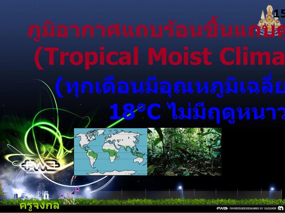 ครูจงกล กลางชล 15 ภูมิอากาศแถบร้อนชื้นแถบศูนย์สูตร (Tropical Moist Climates) : A ( ทุกเดือนมีอุณหภูมิเฉลี่ยสูงกว่า 18°C ไม่มีฤดูหนาว )
