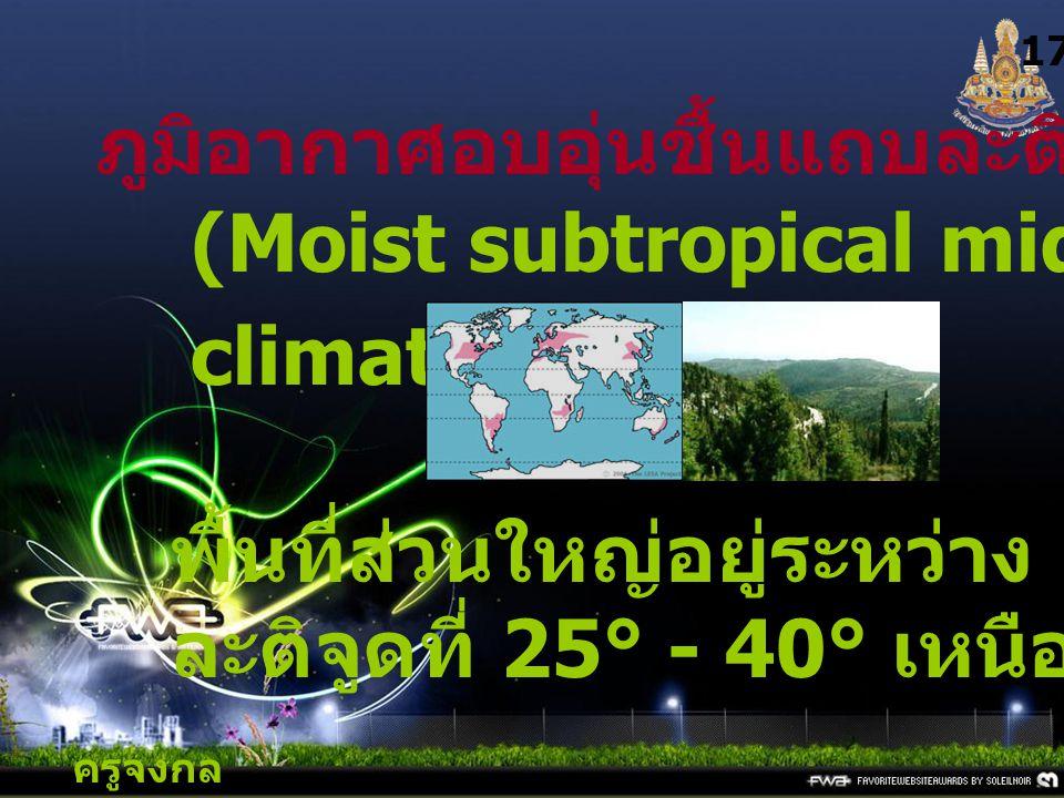 ครูจงกล กลางชล 17 ภูมิอากาศอบอุ่นชื้นแถบละติจูดกลาง (Moist subtropical mid-lattitude climate) : C พื้นที่ส่วนใหญ่อยู่ระหว่าง ละติจูดที่ 25° - 40° เหนื