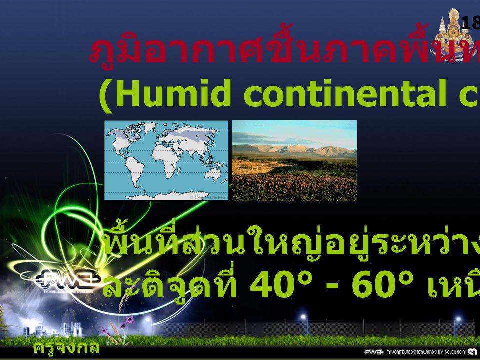 ครูจงกล กลางชล 18 ภูมิอากาศชื้นภาคพื้นทวีป (Humid continental climates) : D พื้นที่ส่วนใหญ่อยู่ระหว่าง ละติจูดที่ 40° - 60° เหนือ