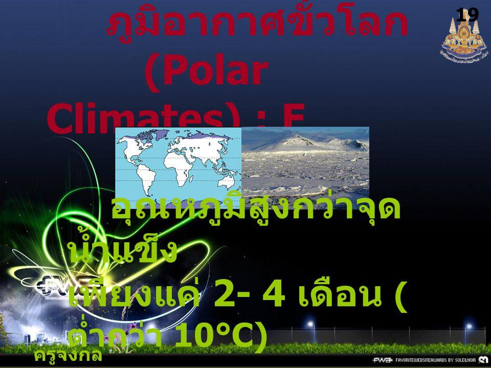ครูจงกล กลางชล 19 ภูมิอากาศขั้วโลก (Polar Climates) : E อุณหภูมิสูงกว่าจุด น้ำแข็ง เพียงแค่ 2- 4 เดือน ( ต่ำกว่า 10°C)