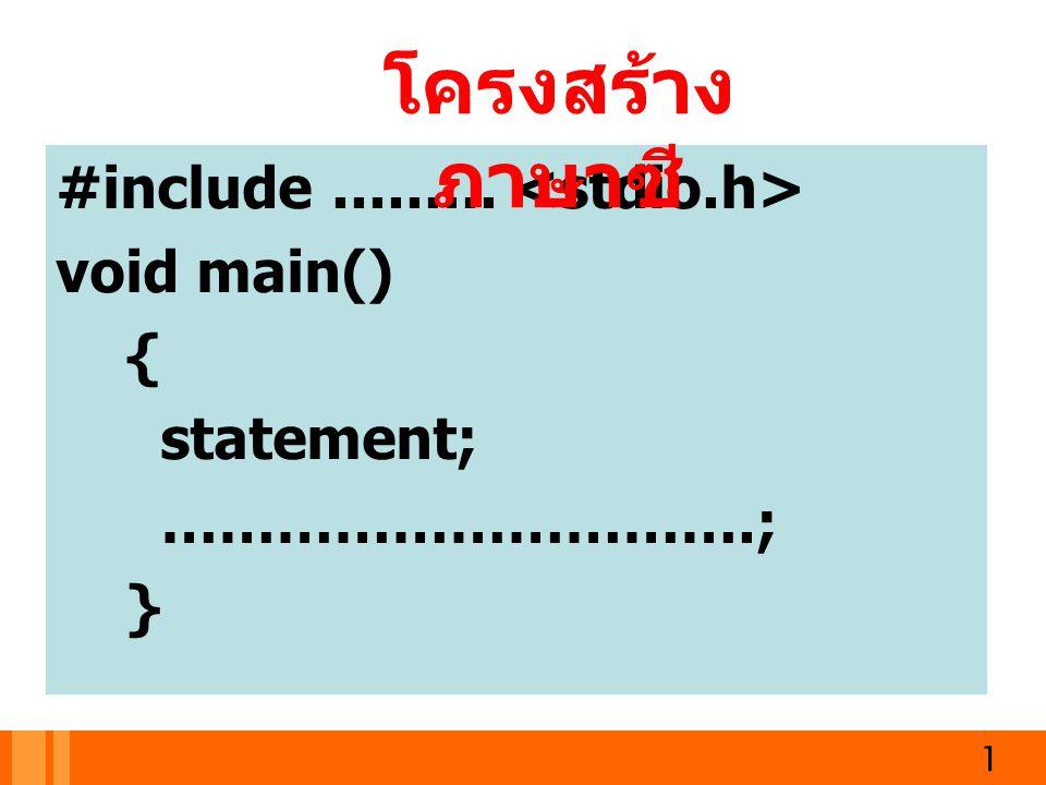 Main () function ส่วนฟังก์ชันหลัก ทุก ๆ โปรแกรมจะต้องมี โปรแกรมเริ่มทำงานจากคำสั่ง แรกถัดจาก main() แต่ละประโยคต้องจบด้วย ; เริ่มต้นด้วย main() ตามด้วย { และจบด้วย } 2
