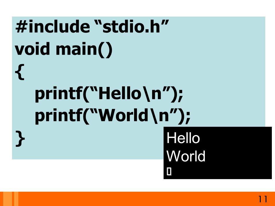 "#include ""stdio.h"" void main() { printf(""Hello\n""); printf(""World\n""); } 11 Hello World"