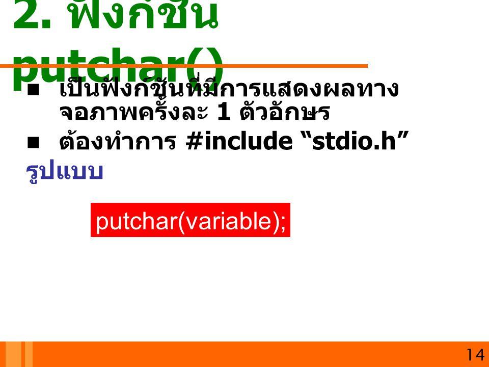 """2. ฟังก์ชัน putchar() เปนฟงกชันที่มีการแสดงผลทาง จอภาพครั้งละ 1 ตัวอักษร ต้องทำการ #include """"stdio.h"""" รูปแบบ 14 putchar(variable);"""