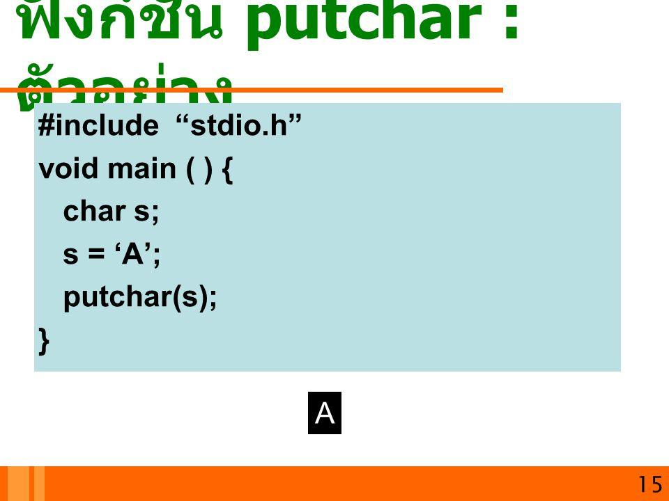 """ฟังก์ชัน putchar : ตัวอย่าง 15 #include """"stdio.h"""" void main ( ) { char s; s = 'A'; putchar(s); } A"""