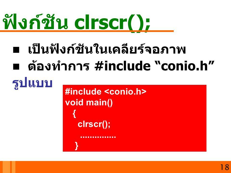 """ฟังก์ชัน clrscr(); 18 เป็นฟังก์ชันในเคลียร์จอภาพ ต้องทำการ #include """"conio.h"""" รูปแบบ #include void main() { clrscr();............... }"""