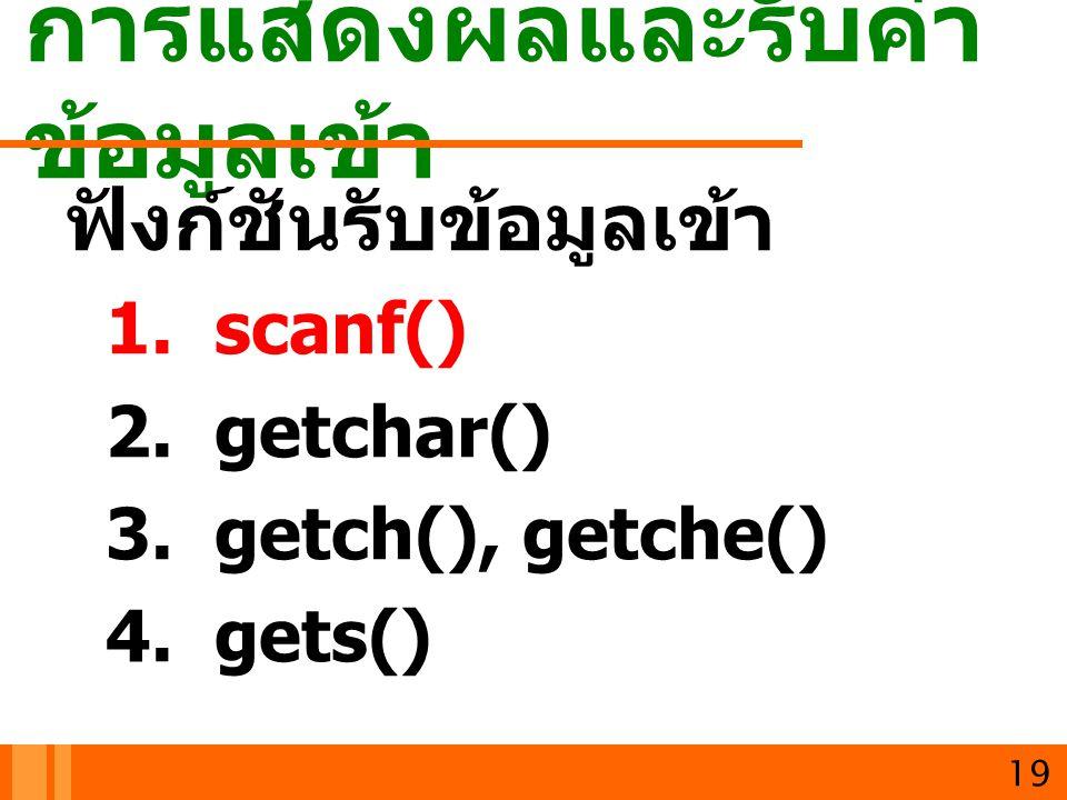 การแสดงผลและรับค่า ข้อมูลเข้า 19 ฟังก์ชันรับข้อมูลเข้า 1. scanf() 2. getchar() 3. getch(), getche() 4. gets()