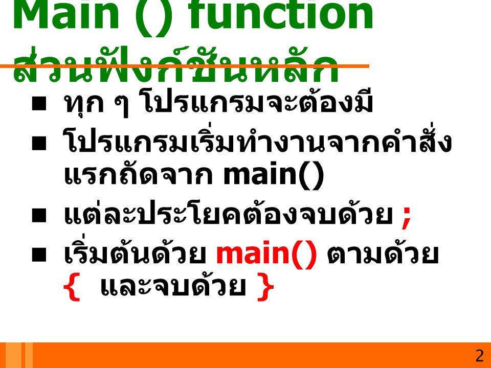Main () function ส่วนฟังก์ชันหลัก ทุก ๆ โปรแกรมจะต้องมี โปรแกรมเริ่มทำงานจากคำสั่ง แรกถัดจาก main() แต่ละประโยคต้องจบด้วย ; เริ่มต้นด้วย main() ตามด้ว