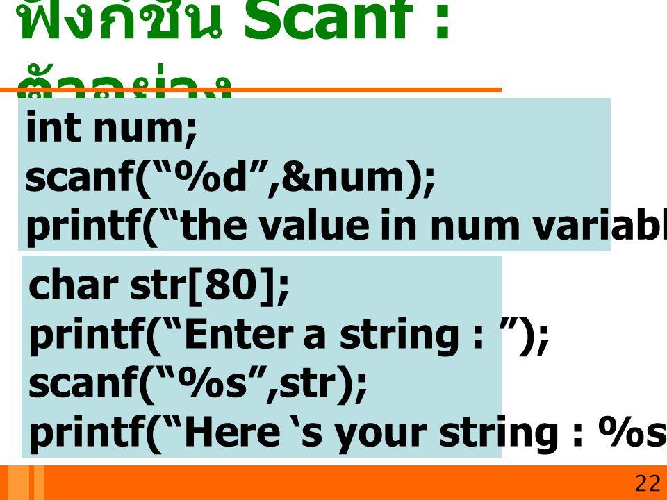 """ฟังก์ชัน Scanf : ตัวอย่าง 22 int num; scanf(""""%d"""",&num); printf(""""the value in num variable is %d"""",num); char str[80]; printf(""""Enter a string : """"); scan"""