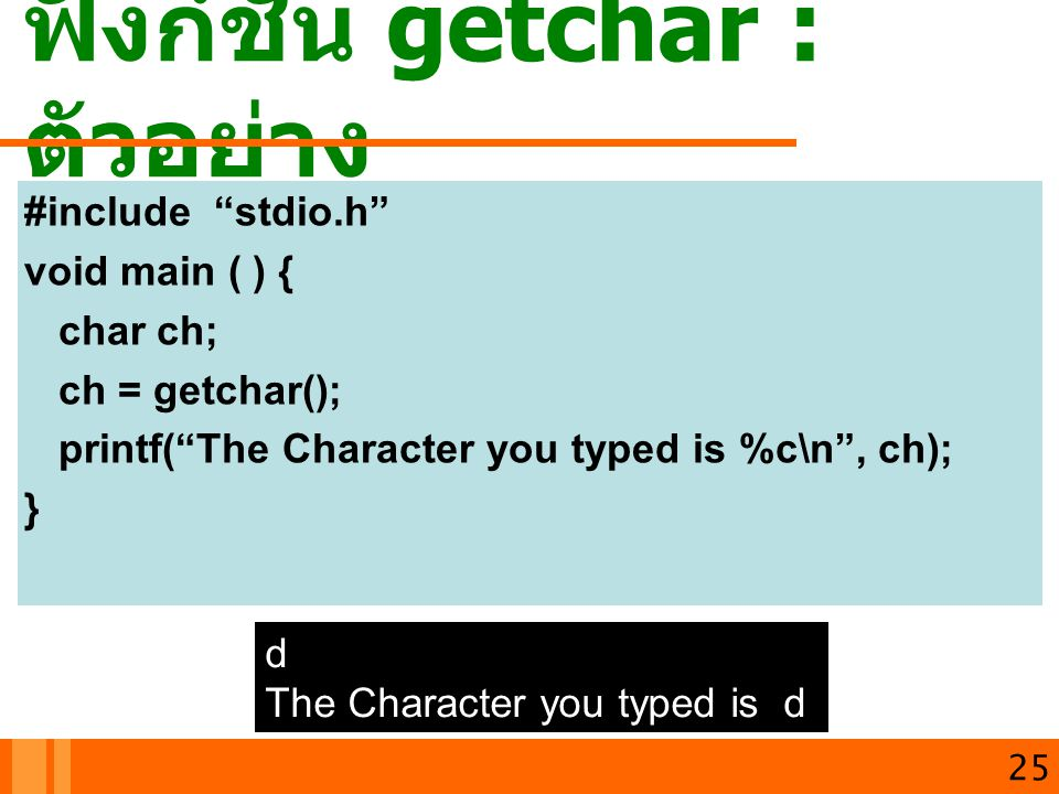 """ฟังก์ชัน getchar : ตัวอย่าง 25 #include """"stdio.h"""" void main ( ) { char ch; ch = getchar(); printf(""""The Character you typed is %c\n"""", ch); } d The Char"""