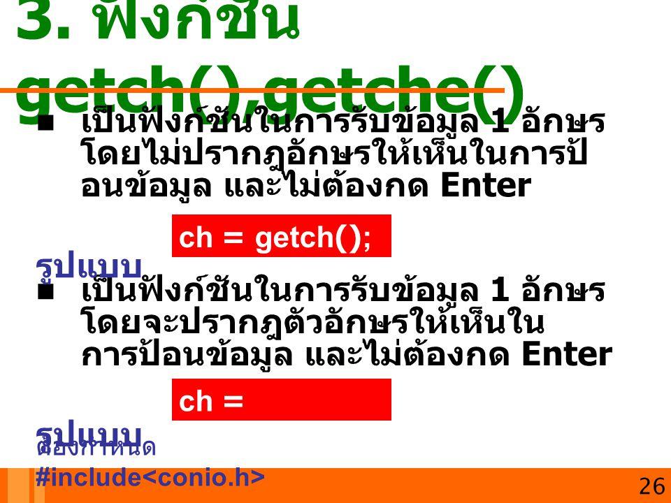เปนฟงกชันในการรับขอมูล 1 อักษร โดยจะปรากฎตัวอักษรใหเห็นใน การปอนขอมูล และไมตองกด Enter รูปแบบ 3. ฟังก์ชัน getch(),getche() เปนฟงกชันในการร