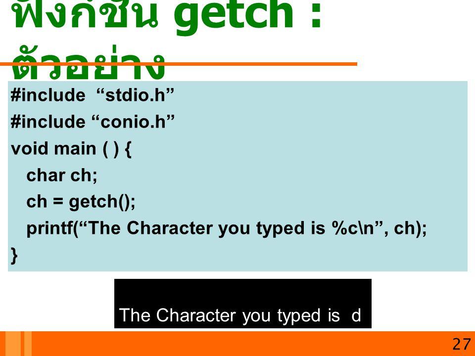 """ฟังก์ชัน getch : ตัวอย่าง 27 #include """"stdio.h"""" #include """"conio.h"""" void main ( ) { char ch; ch = getch(); printf(""""The Character you typed is %c\n"""", ch"""
