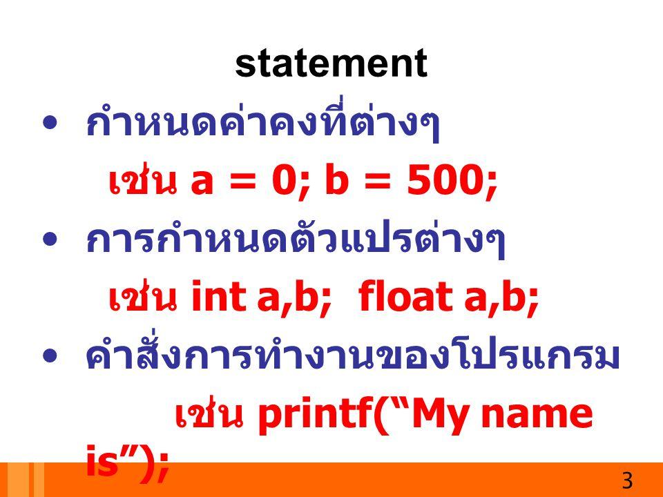 "3 statement กำหนดค่าคงที่ต่างๆ เช่น a = 0; b = 500; การกำหนดตัวแปรต่างๆ เช่น int a,b; float a,b; คำสั่งการทำงานของโปรแกรม เช่น printf(""My name is"");"