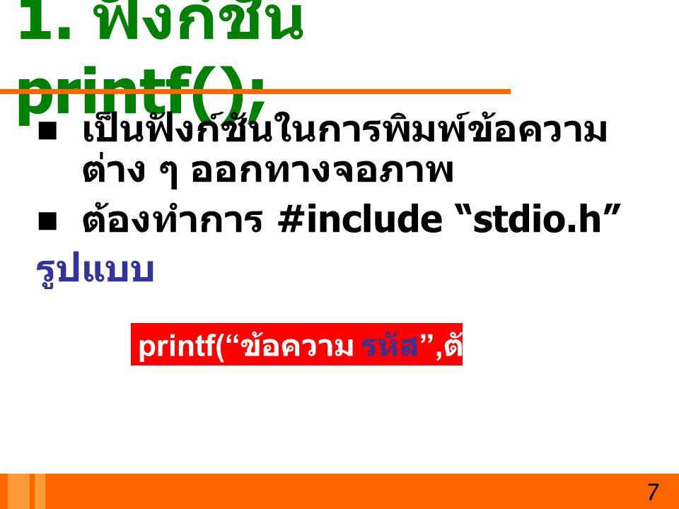 """1. ฟังก์ชัน printf(); เป็นฟังก์ชันในการพิมพ์ข้อความ ต่าง ๆ ออกทางจอภาพ ต้องทำการ #include """"stdio.h"""" รูปแบบ 7 printf("""" ข้อความ รหัส """", ตัวแปร );"""
