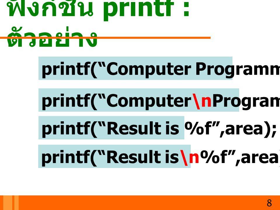 """ฟังก์ชัน printf : ตัวอย่าง 8 printf(""""Computer Programming 1""""); printf(""""Computer\nProgramming 1""""); printf(""""Result is %f"""",area); printf(""""Result is\n%f"""","""