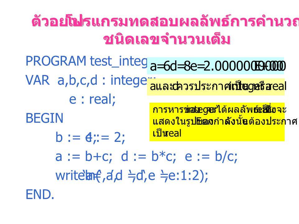 ตัวอย่าง โปรแกรมทดสอบผลลัพธ์การคำนวณของข้อมูล ชนิดเลขจำนวนเต็ม PROGRAM test_integer; VAR a,b,c,d : integer; e : real; BEGIN b := 4;c := 2; a := b+c; d := b*c; e := b/c; writeln('a=',a,'d =',d,'e =',e:1:2); END.
