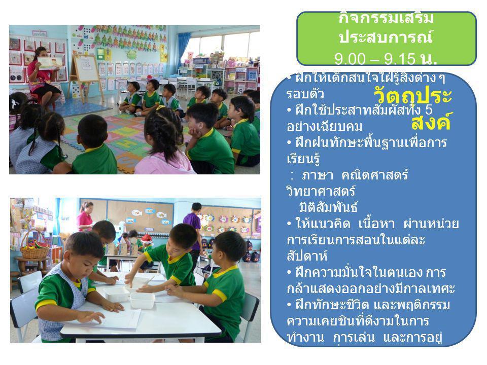 กิจกรรมเสริม ประสบการณ์ 9.00 – 9.15 น. วัตถุประ สงค์ ฝึกให้เด็กสนใจใฝ่รู้สิ่งต่าง ๆ รอบตัว ฝึกใช้ประสาทสัมผัสทั้ง 5 อย่างเฉียบคม ฝึกฝนทักษะพื้นฐานเพื่