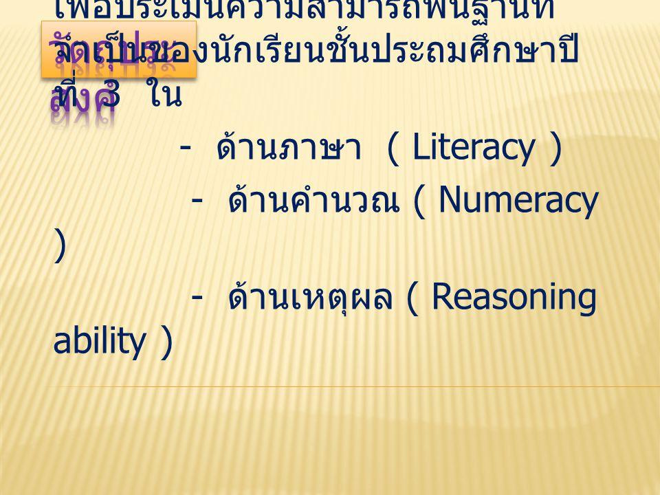 เพื่อประเมินความสามารถพื้นฐานที่ จำเป็นของนักเรียนชั้นประถมศึกษาปี ที่ 3 ใน - ด้านภาษา ( Literacy ) - ด้านคำนวณ ( Numeracy ) - ด้านเหตุผล ( Reasoning