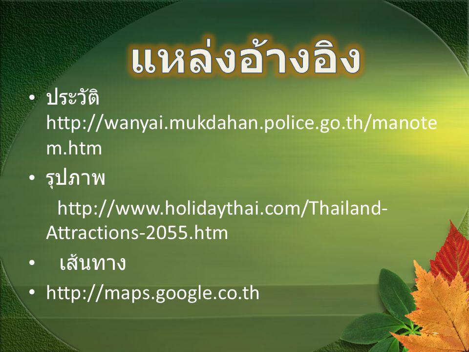 ประวัติ http://wanyai.mukdahan.police.go.th/manote m.htm รุปภาพ http://www.holidaythai.com/Thailand- Attractions-2055.htm เส้นทาง http://maps.google.c