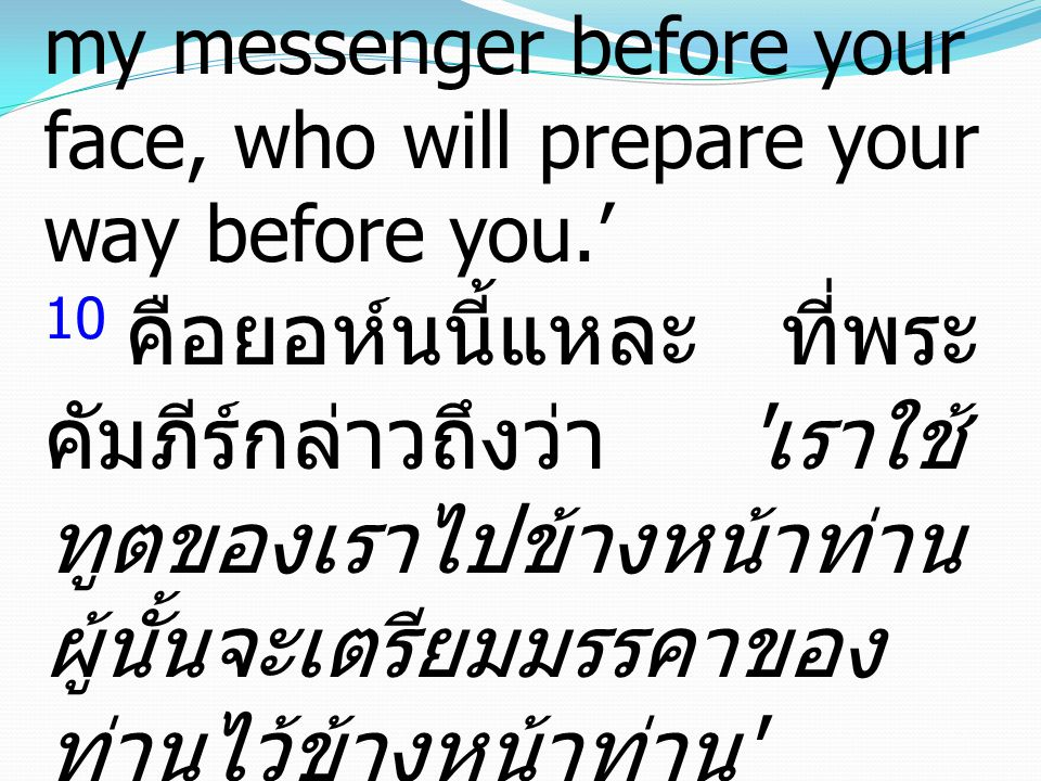 "10 This is he of whom it is written, ""'Behold, I send my messenger before your face, who will prepare your way before you.' 10 คือยอห์นนี้แหละ ที่พระ"
