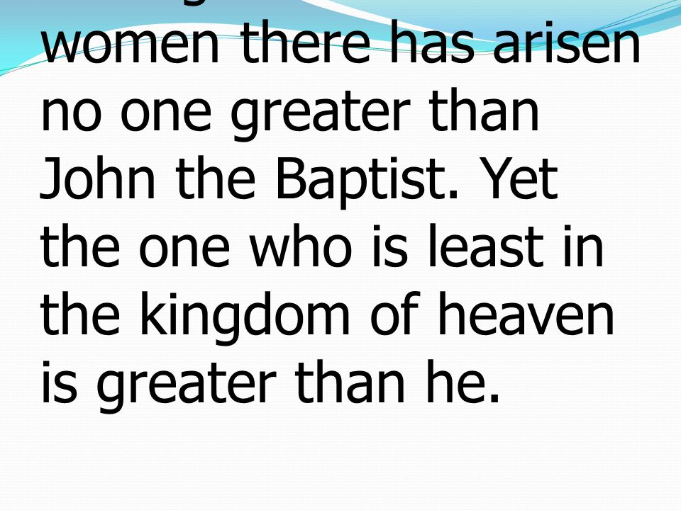 11 Truly, I say to you, among those born of women there has arisen no one greater than John the Baptist.