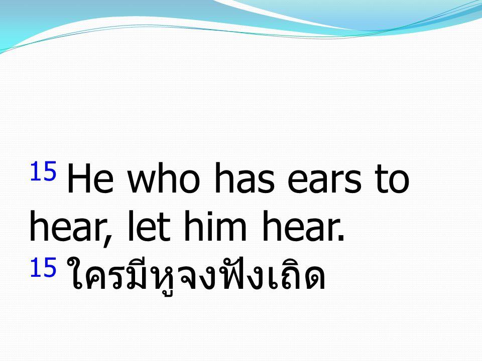 15 He who has ears to hear, let him hear. 15 ใครมีหูจงฟังเถิด