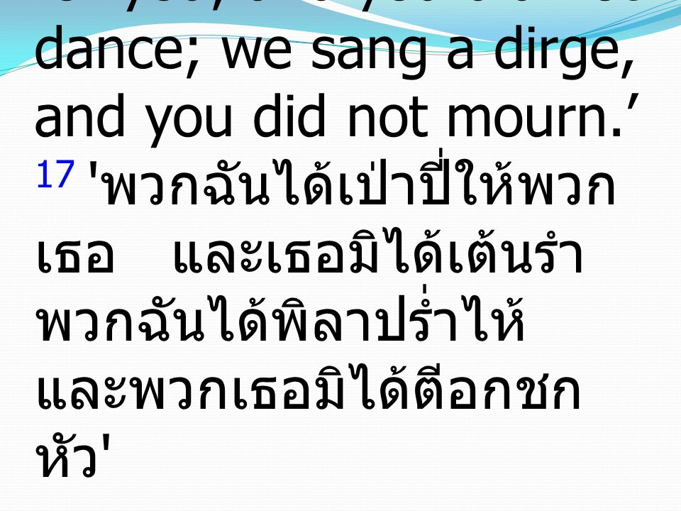 "17 ""'We played the flute for you, and you did not dance; we sang a dirge, and you did not mourn.' 17 ' พวกฉันได้เป่าปี่ให้พวก เธอ และเธอมิได้เต้นรำ พว"
